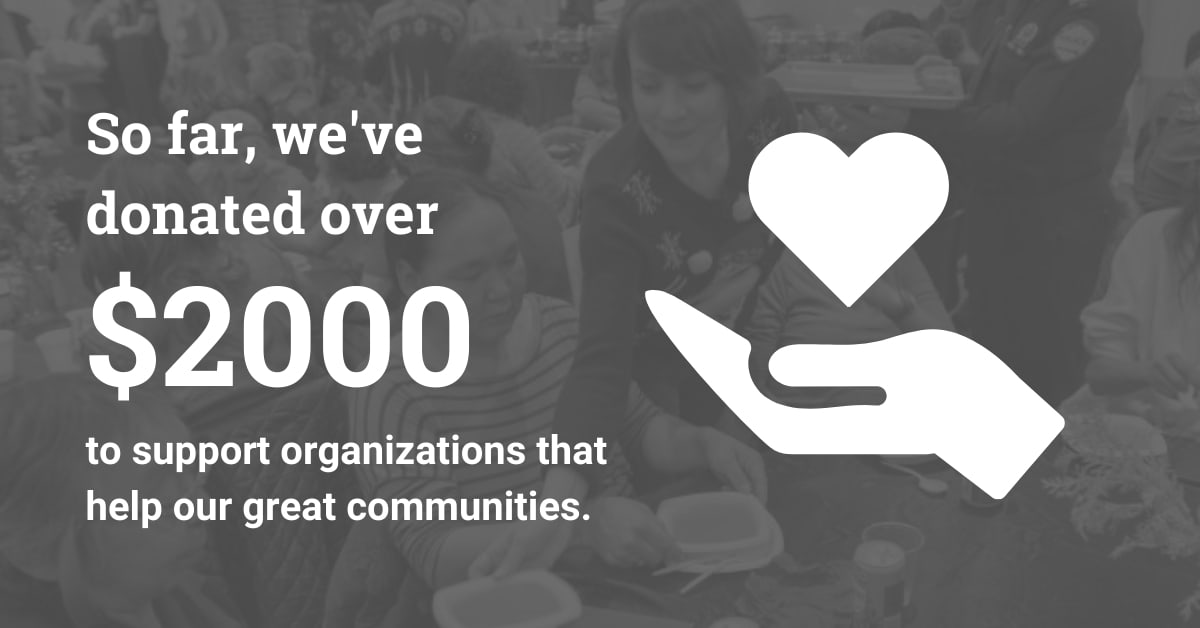 So far, we've donated over $2000 to support organizations that help our great communities